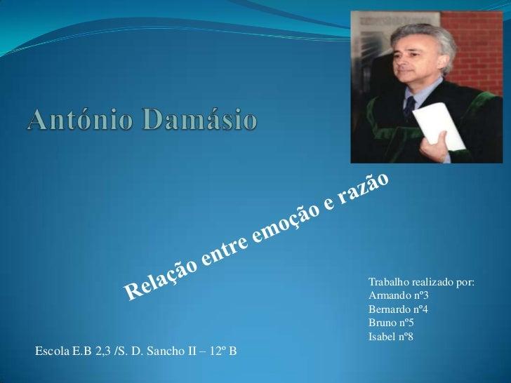 António Damásio<br />Relação entre emoção e razão<br />Trabalho realizado por:<br />Armando nº3<br />Bernardo nº4<br />Bru...