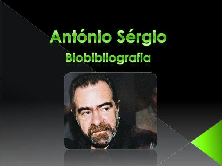 António Sérgio nasceu em Damão, em1883 e faleceu a 24 de Janeiro de 1969 .Foiescritor, pensador e pedagogo, com vasta obra...