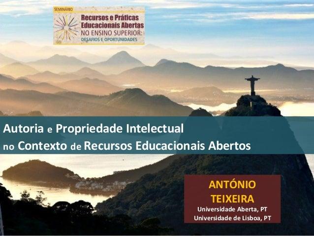 Autoria e Propriedade Intelectualno Contexto de Recursos Educacionais AbertosANTÓNIOTEIXEIRAUniversidade Aberta, PTUnivers...