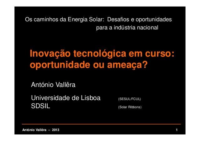1António Vallêra – 2013 Os caminhos da Energia Solar: Desafios e oportunidades para a indústria nacional António Vallêra U...