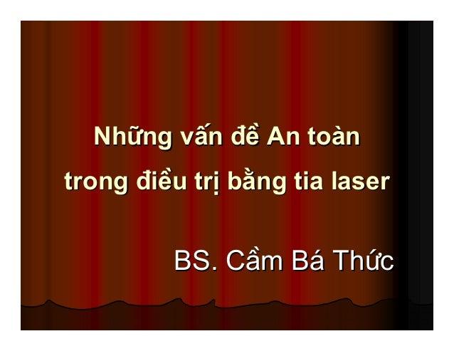 NhNh÷÷ng vÊnng vÊn ®®Ò An toÒ An toµµnn trongtrong ®®iÒu trÞ biÒu trÞ b»»ng tia laserng tia laser BS. CBS. CÇÇm Bm B¸¸ ThT...