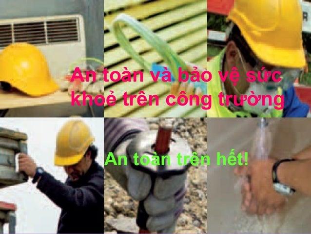 An toàn và bảo vệ sức khoẻ trên công trường An toàn trên hết!