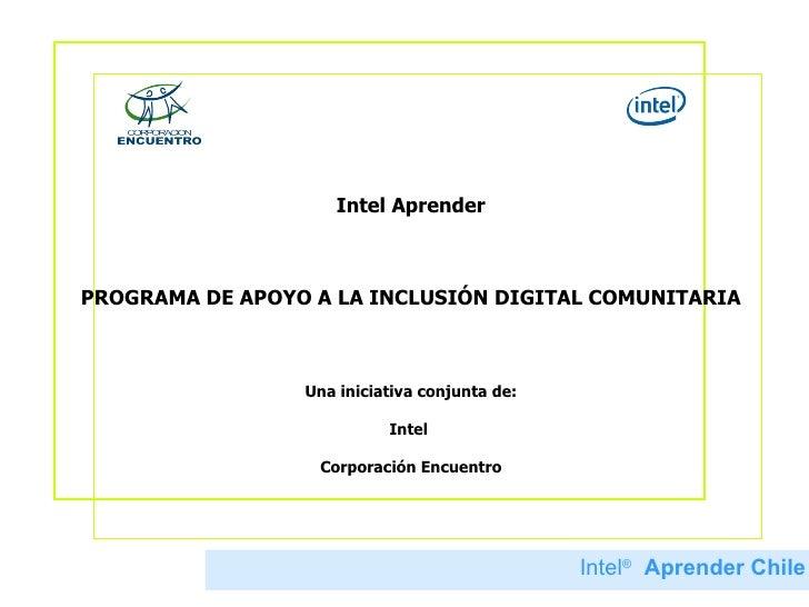 Intel Aprender PROGRAMA DE APOYO A LA INCLUSIÓN DIGITAL COMUNITARIA Una iniciativa conjunta de: Intel  Corporación Encuent...