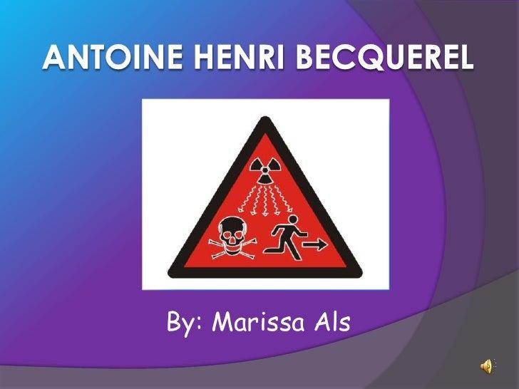 Antoine Henri becquerel<br />By: Marissa Als<br />