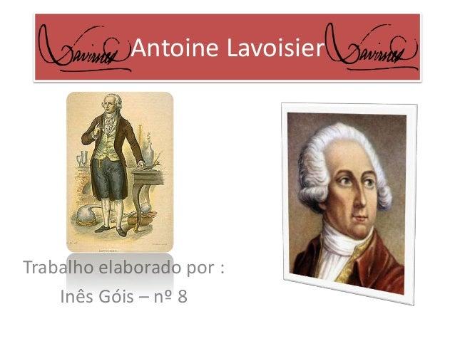 Antoine Lavoisier  Trabalho elaborado por :  Inês Góis – nº 8
