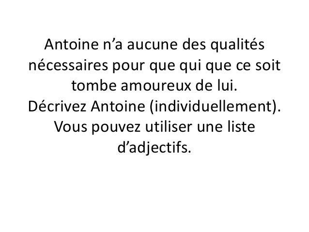 Antoine n'a aucune des qualités nécessaires pour que qui que ce soit tombe amoureux de lui. Décrivez Antoine (individuelle...