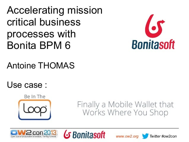 Accelerating mission critical business processes with Bonita BPM 6 Antoine THOMAS Use case :  www.ow2.org  Twitter #ow2con