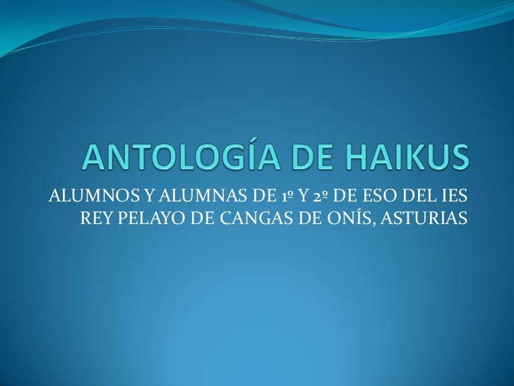 ANTOLOGÍA DE HAIKUS<br />ALUMNOS Y ALUMNAS DE 1º Y 2º DE ESO DEL IES REY PELAYO DE CANGAS DE ONÍS, ASTURIAS<br />