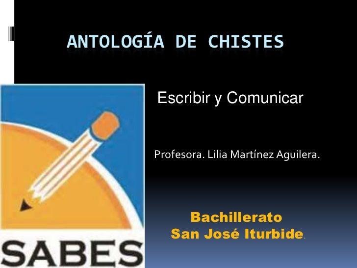 ANTOLOGÍA DE CHISTES        Escribir y Comunicar        Profesora. Lilia Martínez Aguilera.             Bachillerato      ...