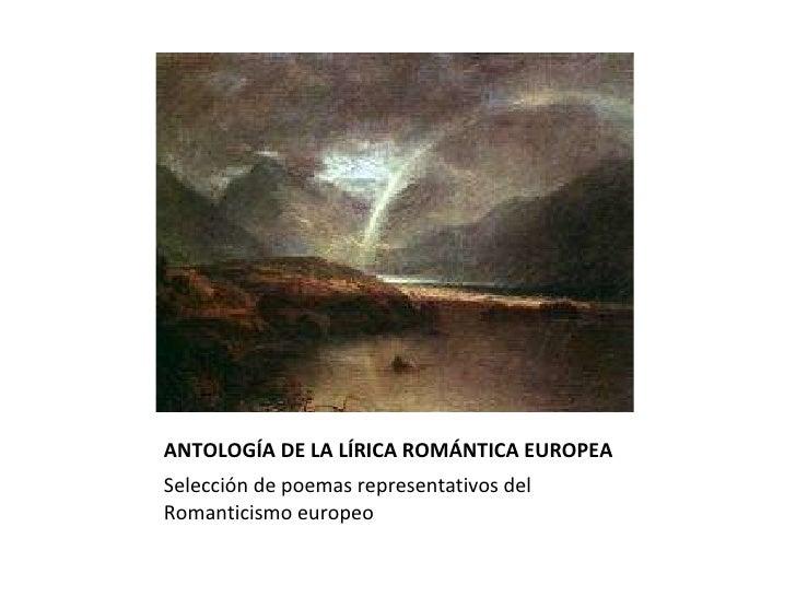 ANTOLOGÍA DE LA LÍRICA ROMÁNTICA EUROPEA <ul><li>Selección de poemas representativos del Romanticismo europeo </li></ul>