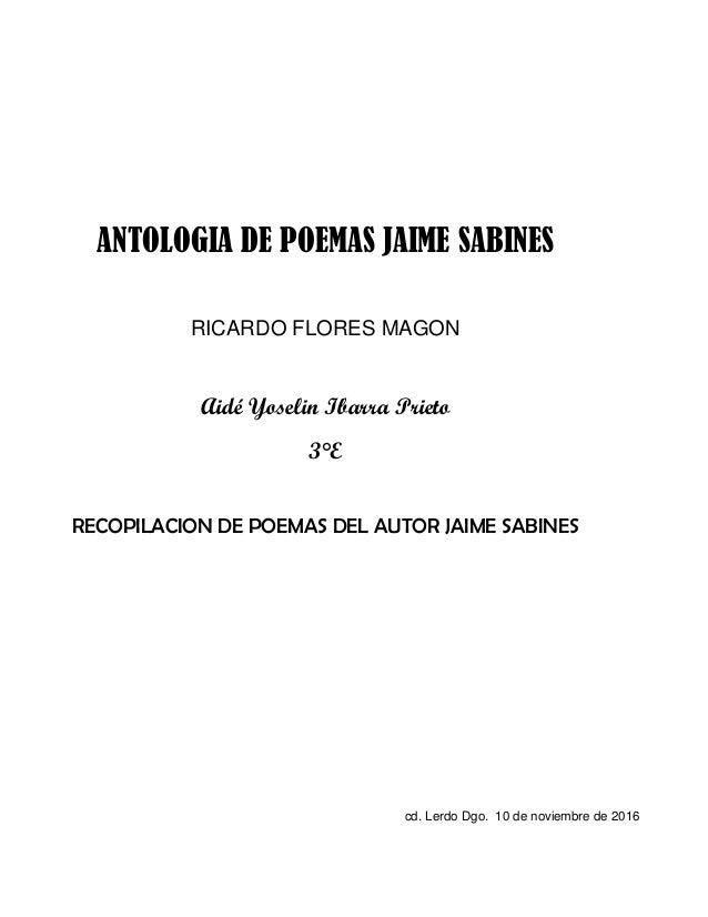 ANTOLOGIA DE POEMAS JAIME SABINES RICARDO FLORES MAGON Aidé Yoselin Ibarra Prieto 3°E RECOPILACION DE POEMAS DEL AUTOR JAI...