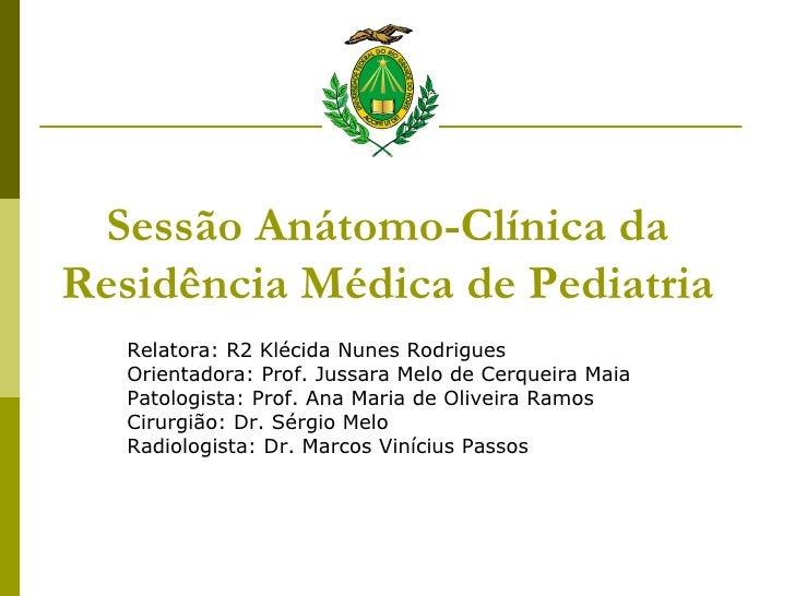 Sessão Anátomo-Clínica da Residência Médica de Pediatria Relatora: R2 Klécida Nunes Rodrigues Orientadora: Prof. Jussara M...