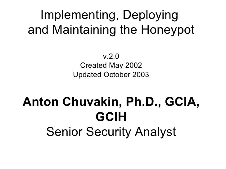 Implementing, Deploying  and Maintaining the Honeypot v.2.0 Created May 2002 Updated October 2003 Anton Chuvakin, Ph.D., G...