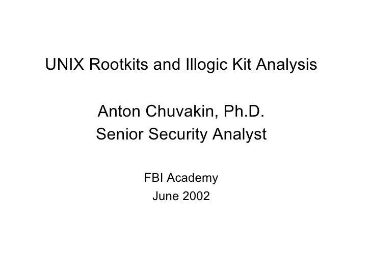 UNIX Rootkits and Illogic Kit Analysis Anton Chuvakin, Ph.D. Senior Security Analyst FBI Academy June 2002