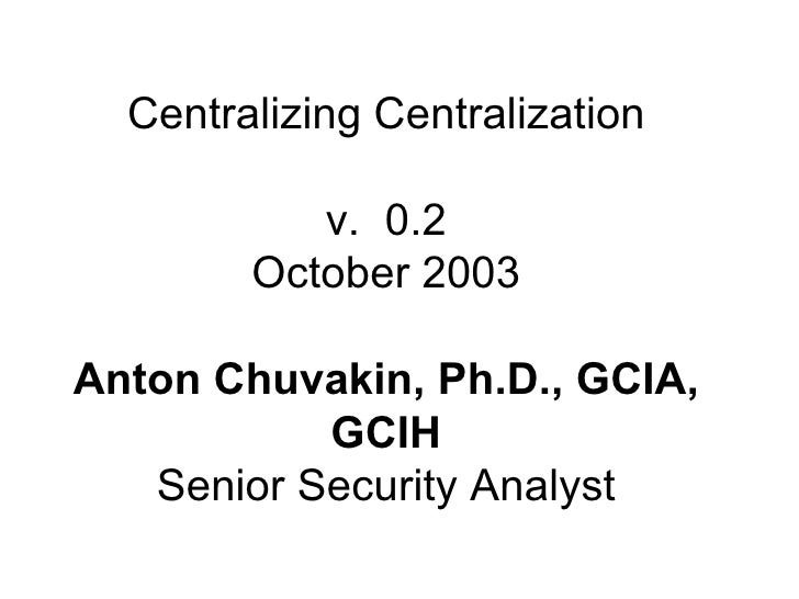 Centralizing Centralization v.  0.2 October 2003 Anton Chuvakin, Ph.D., GCIA, GCIH Senior Security Analyst