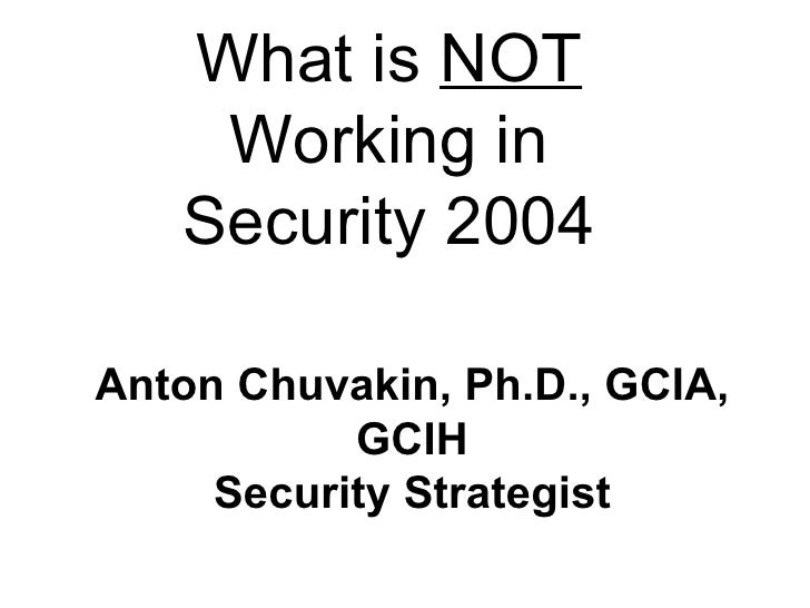 What is  NOT  Working in Security 2004 Anton Chuvakin, Ph.D., GCIA, GCIH Security Strategist October 6, 2004