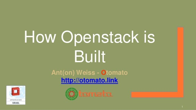 How Openstack is Built Ant(on) Weiss - Otomato http://otomato.link 1