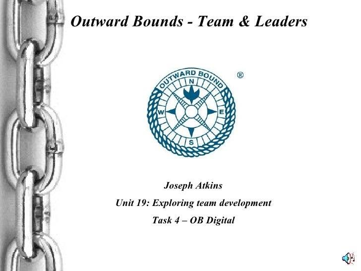 Outward Bounds - Team & Leaders Joseph Atkins Unit 19: Exploring team development Task 4 – OB Digital