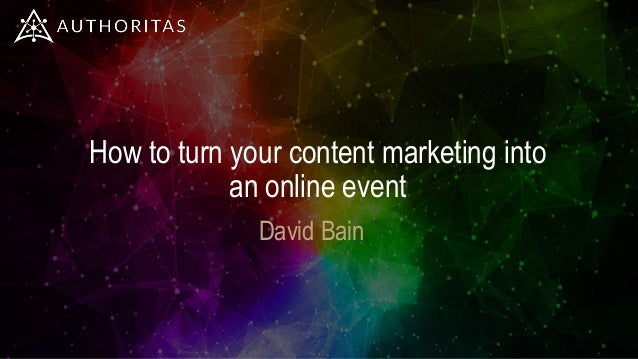 How to turn your content marketing into an online event David Bain
