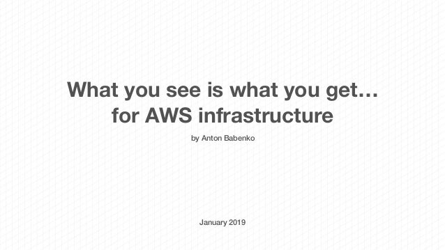 What you see is what you get… for AWS infrastructure by Anton Babenko January 2019
