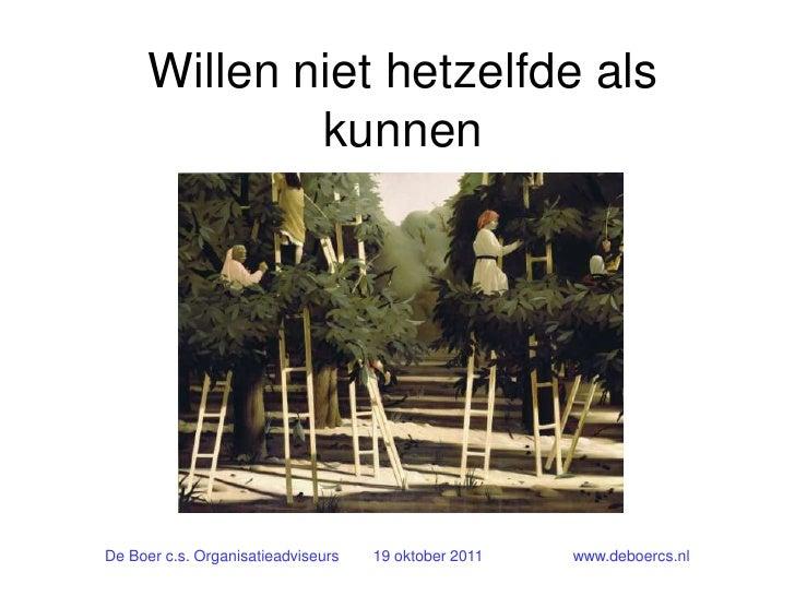 Willen niet hetzelfde als              kunnenDe Boer c.s. Organisatieadviseurs   19 oktober 2011   www.deboercs.nl