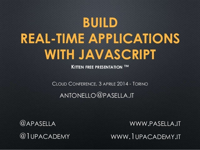 BUILD REAL-TIME APPLICATIONS WITH JAVASCRIPT CLOUD CONFERENCE, 3 APRILE 2014 - TORINO @APASELLA @1UPACADEMY WWW.PASELLA.IT...