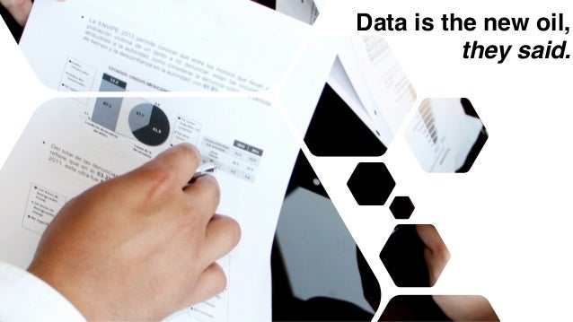 Data is the new oil, they said.