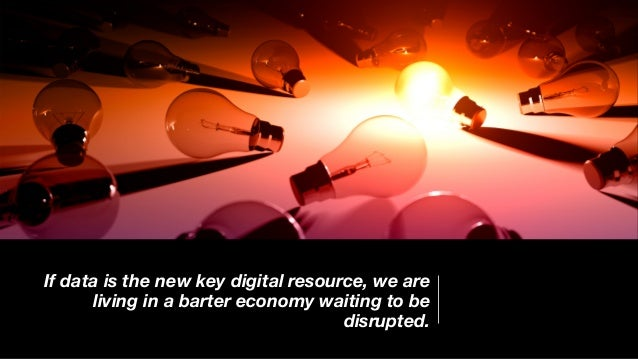 If data is the new key digital resource, we are living in a barter economy waiting to be disrupted.