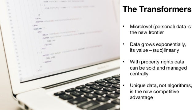 The Transformers • Microlevel (personal) data is the new frontier  • Data grows exponentially, its value – (sub)linearly  ...