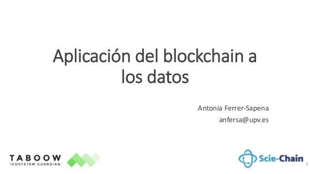 Aplicación del blockchain a los datos Antonia Ferrer-Sapena anfersa@upv.es