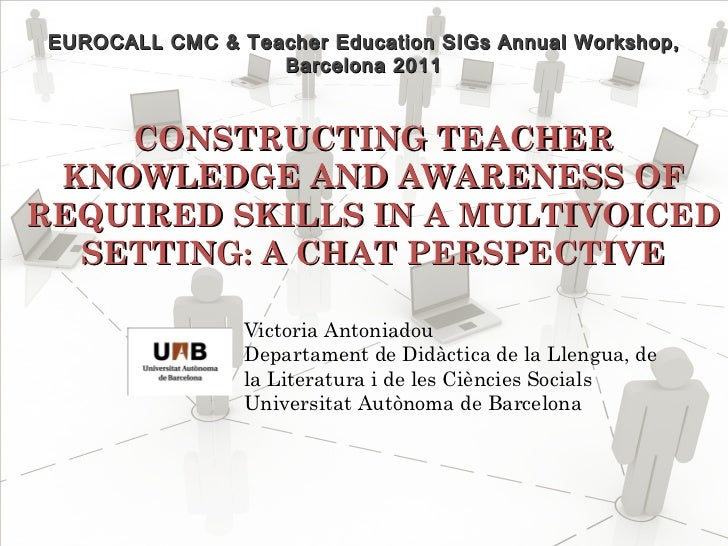 CONSTRUCTING TEACHER KNOWLEDGE AND AWARENESS OF REQUIRED SKILLS IN A MULTIVOICED SETTING: A CHAT PERSPECTIVE EUROCALL CM...