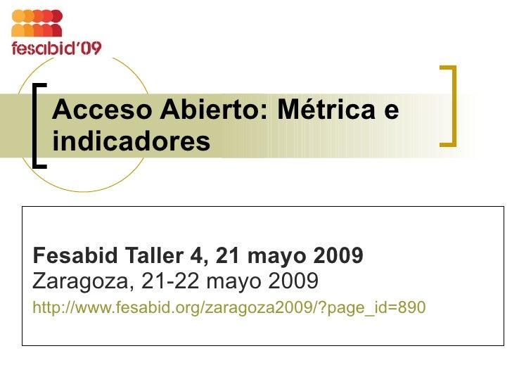 Acceso Abierto: Métrica e indicadores Fesabid Taller 4, 21 mayo 2009   Zaragoza, 21-22 mayo 2009 http://www.fesabid.org/za...