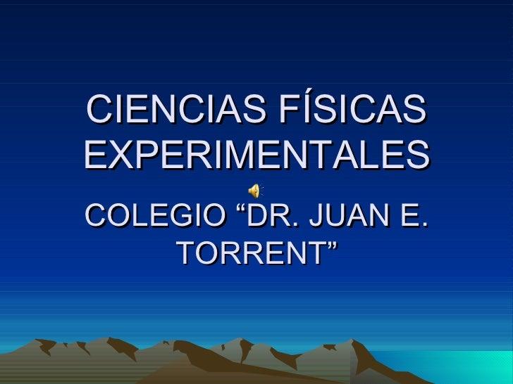 """CIENCIAS FÍSICAS EXPERIMENTALES COLEGIO """"DR. JUAN E. TORRENT"""""""