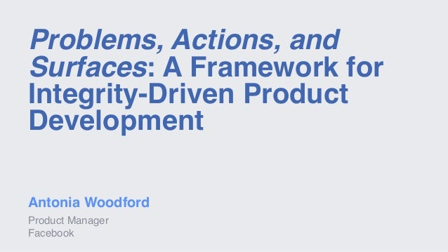 Problems, Actions, and Surfaces: A Framework for Integrity-Driven Product Development Antonia Woodford Product Manager Fac...