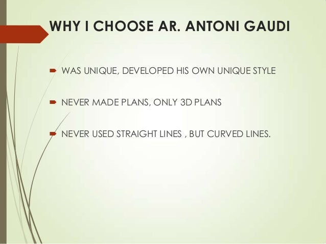 WHY I CHOOSE AR. ANTONI GAUDI  WAS UNIQUE, DEVELOPED HIS OWN UNIQUE STYLE  NEVER MADE PLANS, ONLY 3D PLANS  NEVER USED ...