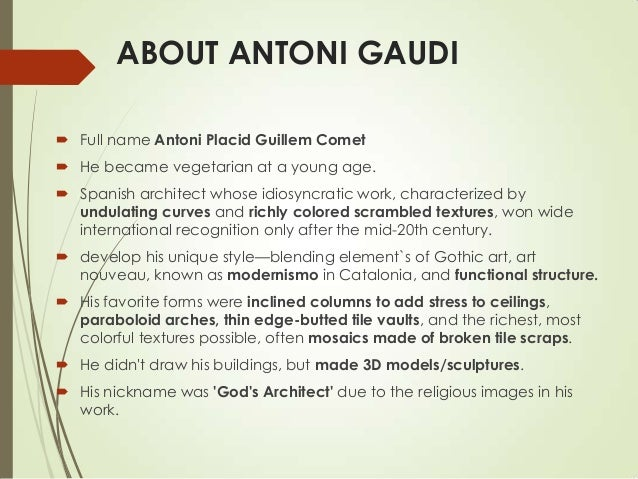 ABOUT ANTONI GAUDI  Full name Antoni Placid Guillem Comet  He became vegetarian at a young age.  Spanish architect whos...