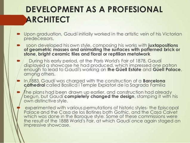DEVELOPMENT AS A PROFESIONAL ARCHITECT  Upon graduation, Gaudí initially worked in the artistic vein of his Victorian pre...