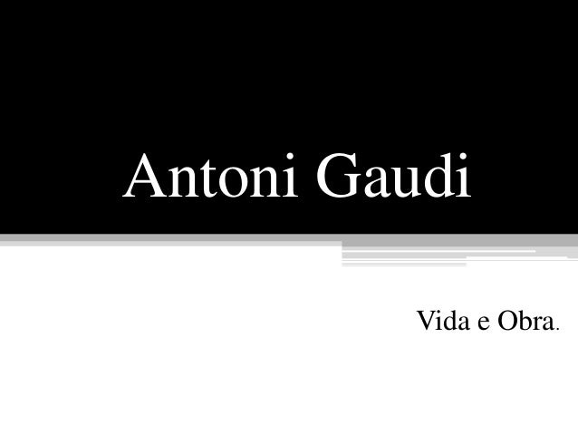 Antoni Gaudi Vida e Obra.
