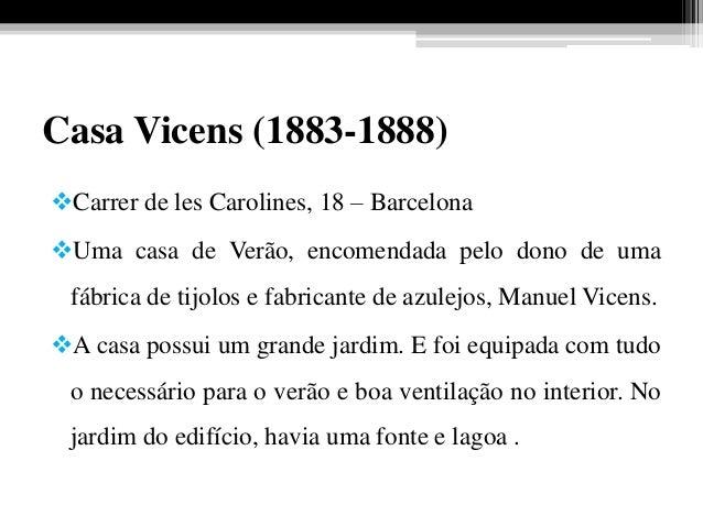 Casa Vicens (1883-1888) Carrer de les Carolines, 18 – Barcelona Uma casa de Verão, encomendada pelo dono de uma fábrica ...