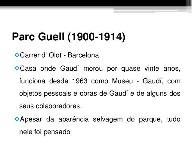 Parc Guell (1900-1914) Carrer d' Olot - Barcelona Casa onde Gaudí morou por quase vinte anos, funciona desde 1963 como M...