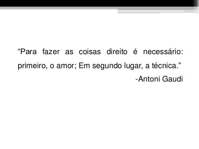 """""""Para fazer as coisas direito é necessário: primeiro, o amor; Em segundo lugar, a técnica."""" -Antoni Gaudi"""