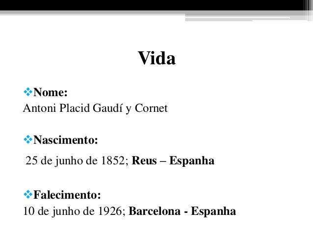 Vida Nome: Antoni Placid Gaudí y Cornet Nascimento: 25 de junho de 1852; Reus – Espanha Falecimento: 10 de junho de 192...