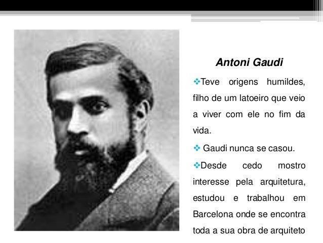 Antoni Gaudi Teve origens humildes, filho de um latoeiro que veio a viver com ele no fim da vida.  Gaudi nunca se casou....