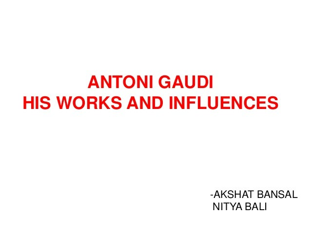 ANTONI GAUDI HIS WORKS AND INFLUENCES  -AKSHAT BANSAL NITYA BALI