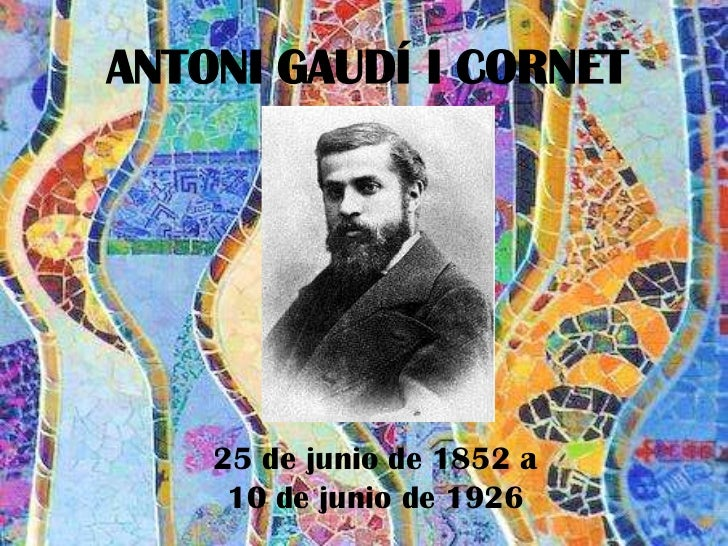 ANTONI GAUDÍ I CORNET    25 de junio de 1852 a     10 de junio de 1926