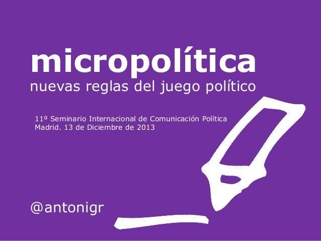 micropolítica nuevas reglas del juego político 11º Seminario Internacional de Comunicación Política Madrid. 13 de Diciembr...