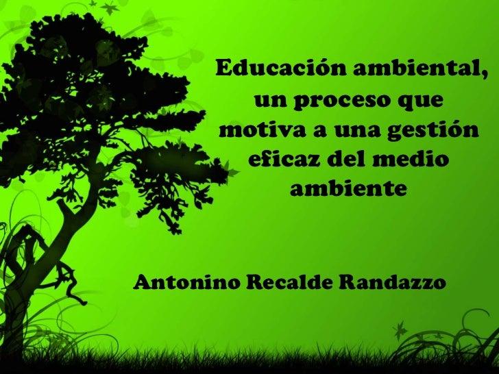 Educación ambiental, un proceso que motiva a una gestión eficaz del medio ambiente<br />Antonino Recalde Randazzo<br />
