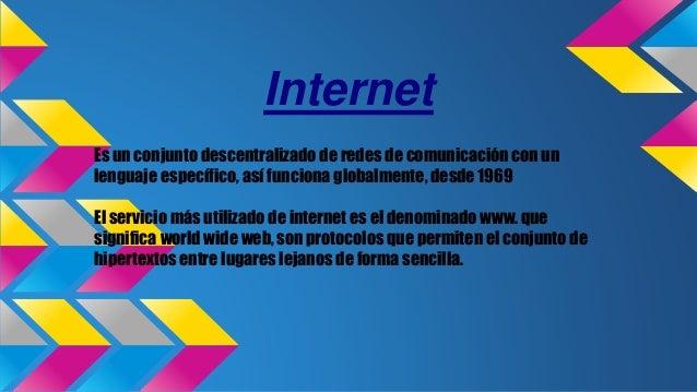 Internet Es un conjunto descentralizado de redes de comunicación con un lenguaje específico, así funciona globalmente, des...