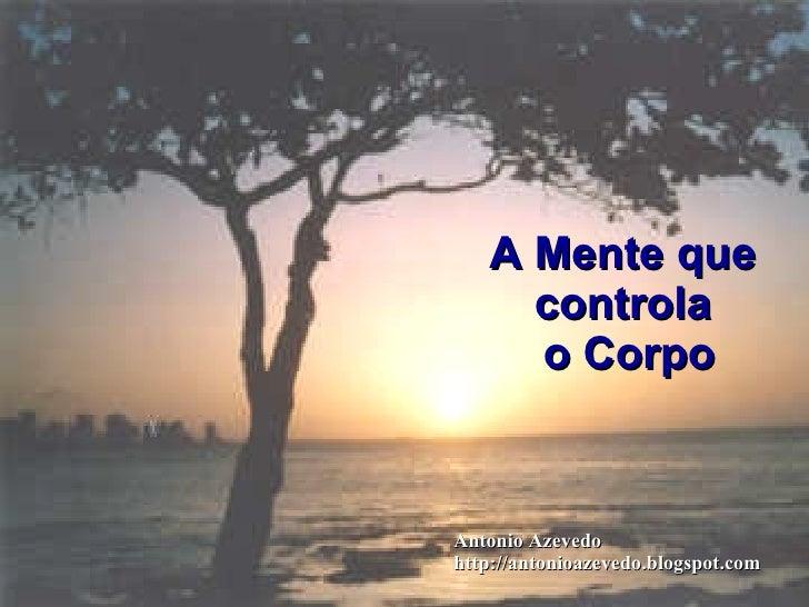 A Mente que  controla  o Corpo Antonio Azevedo http://antonioazevedo.blogspot.com