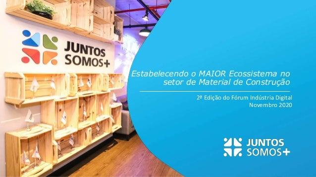 2ª Edição do Fórum Indústria Digital Novembro 2020 Estabelecendo o MAIOR Ecossistema no setor de Material de Construção